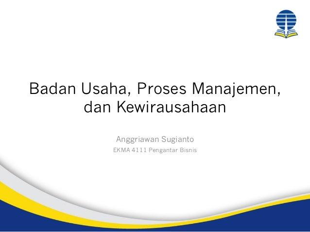Badan Usaha, Proses Manajemen, dan Kewirausahaan Anggriawan Sugianto EKMA 4111 Pengantar Bisnis