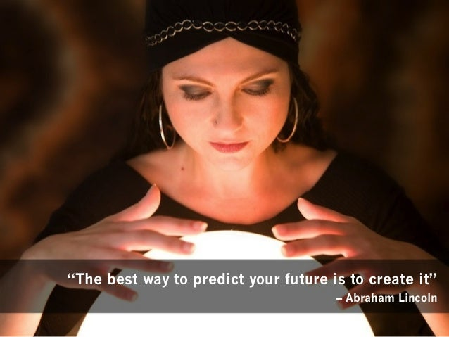 """""""The best way to predict your future is to create it"""" – Abraham Lincoln"""