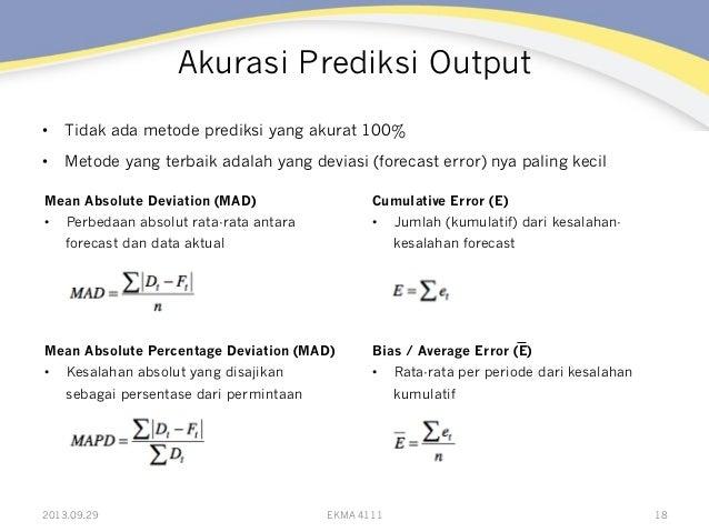Akurasi Prediksi Output • Tidak ada metode prediksi yang akurat 100% • Metode yang terbaik adalah yang deviasi (forecast...
