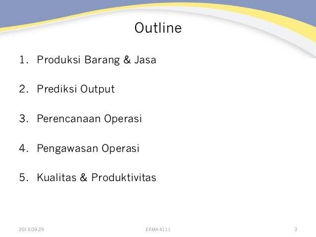 Outline 1. Produksi Barang & Jasa 2. Prediksi Output 3. Perencanaan Operasi 4. Pengawasan Operasi 5. Kualitas & Produ...