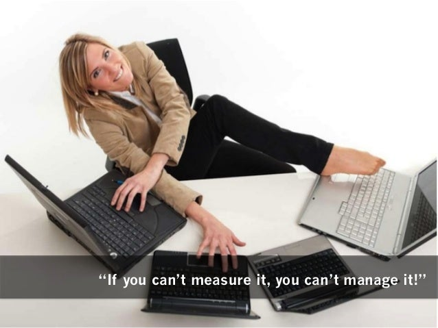 """""""If you can't measure it, you can't manage it!"""""""
