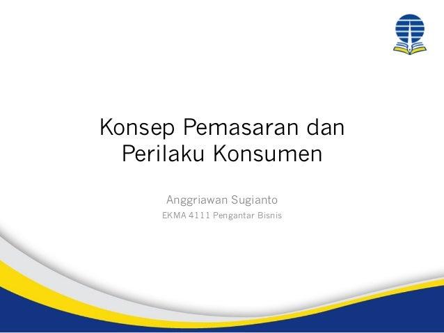 Konsep Pemasaran dan Perilaku Konsumen Anggriawan Sugianto EKMA 4111 Pengantar Bisnis