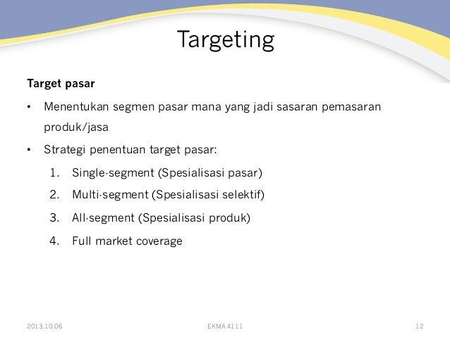 Targeting Target pasar • Menentukan segmen pasar mana yang jadi sasaran pemasaran produk/jasa • Strategi penentuan targe...
