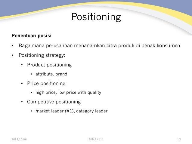 Positioning Penentuan posisi • Bagaimana perusahaan menanamkan citra produk di benak konsumen • Positioning strategy: •...