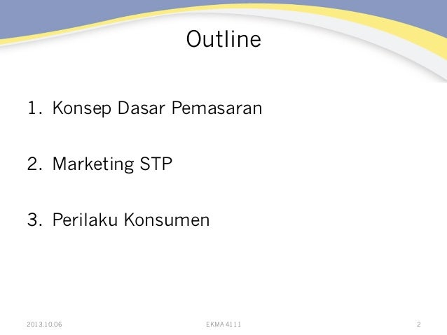 Outline 1. Konsep Dasar Pemasaran 2. Marketing STP 3. Perilaku Konsumen 22013.10.06 EKMA 4111