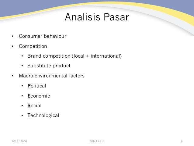 Analisis Pasar • Consumer behaviour • Competition • Brand competition (local + international) • Substitute product • ...