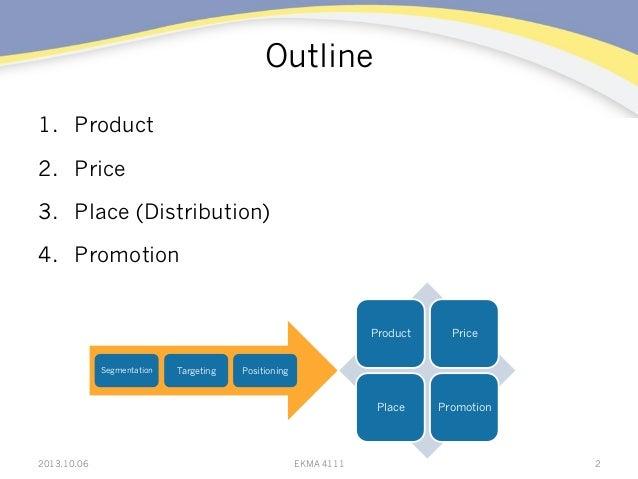 Outline 1. Product 2. Price 3. Place (Distribution) 4. Promotion 22013.10.06 EKMA 4111 Segmentation Targeting Position...