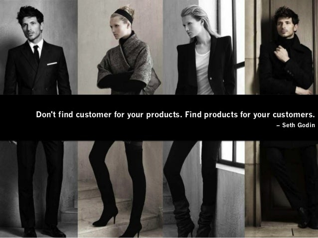 Don't find customer for your products. Find products for your customers. – Seth Godin