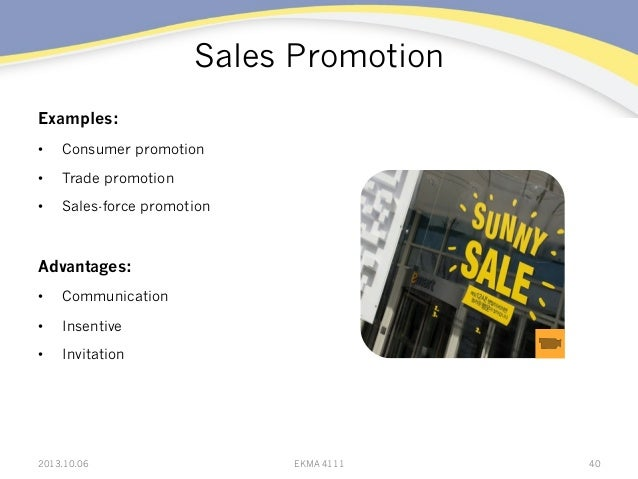 Sales Promotion Examples: • Consumer promotion • Trade promotion • Sales-force promotion Advantages: • Communication •...