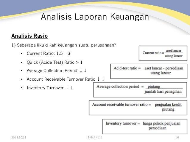 Analisis Laporan Keuangan Analisis Rasio 1) Seberapa likuid kah keuangan suatu perusahaan? • Current Ratio: 1.5 – 3 • Qu...