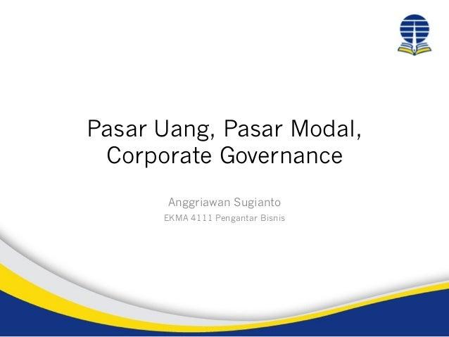 Pasar Uang, Pasar Modal, Corporate Governance Anggriawan Sugianto EKMA 4111 Pengantar Bisnis