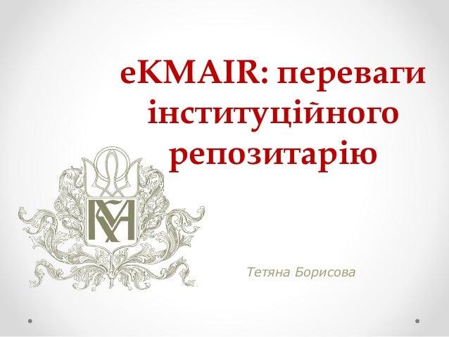 eKMAIR: переваги інституційного репозитарію Тетяна Борисова