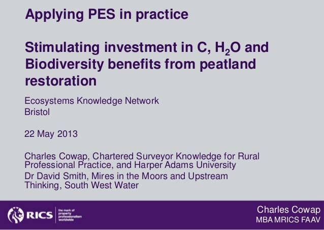 Charles CowapMBA MRICS FAAVApplying PES in practiceStimulating investment in C, H2O andBiodiversity benefits from peatland...