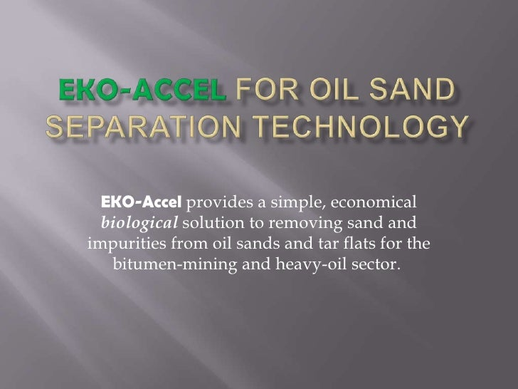 EKO-Accelfor Oil SandSeparationTechnology<br />EKO-Accelprovidesa simple, economicalbiologicalsolution to removingsandandi...