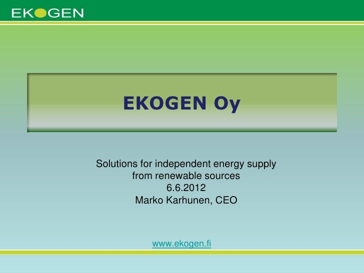 EKOGEN OySolutions for independent energy supply        from renewable sources                 6.6.2012         Marko Karh...