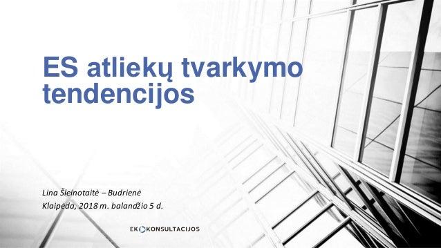 ES atliekų tvarkymo tendencijos Lina Šleinotaitė – Budrienė Klaipėda, 2018 m. balandžio 5 d.