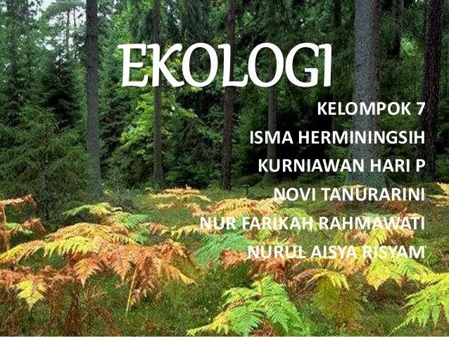 EKOLOGIKELOMPOK 7 ISMA HERMININGSIH KURNIAWAN HARI P NOVI TANURARINI NUR FARIKAH RAHMAWATI NURUL AISYA RISYAM