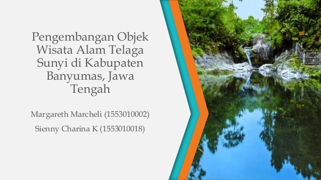 Pengembangan Objek Wisata Alam Telaga Sunyi di Kabupaten Banyumas, Jawa Tengah Margareth Marcheli (1553010002) Sienny Char...