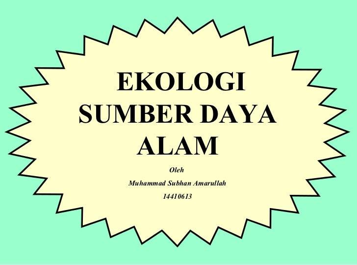 EKOLOGI SUMBER DAYA ALAM Oleh  Muhammad Subhan Amarullah 14410613