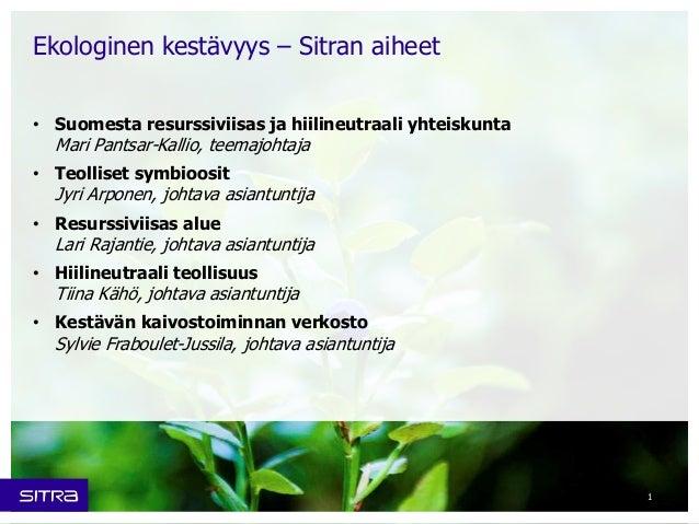 • Suomesta resurssiviisas ja hiilineutraali yhteiskunta  Mari Pantsar-Kallio, teemajohtaja  • Teolliset symbioosit  Jyri A...