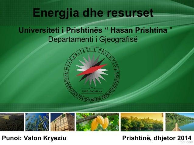 """Energjia dhe resurset Universiteti i Prishtinës """" Hasan Prishtina """" Departamenti i Gjeografisë Punoi: Valon Kryeziu Prisht..."""