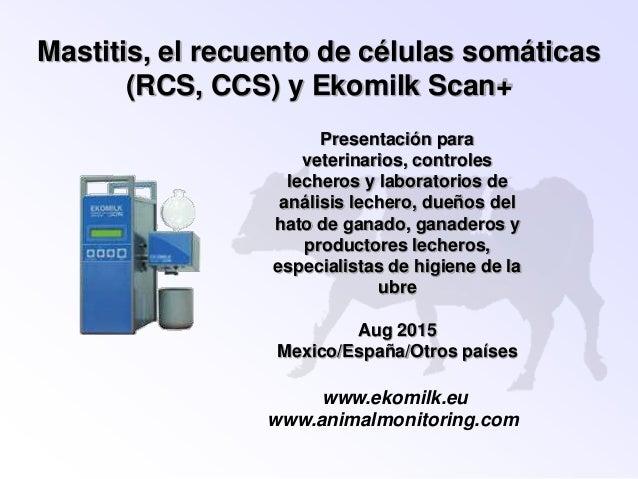 Mastitis, el recuento de células somáticas (RCS, CCS) y Ekomilk Scan+ Presentación para veterinarios, controles lecheros y...
