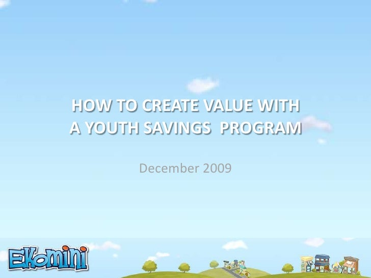 HOW TO CREATE VALUE WITH A YOUTH SAVINGS  PROGRAM<br />December2009<br />