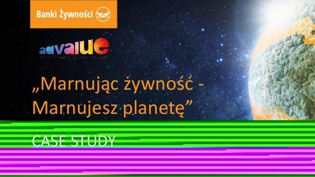 """""""Marnując żywność - Marnujesz planetę"""" CASE STUDY"""