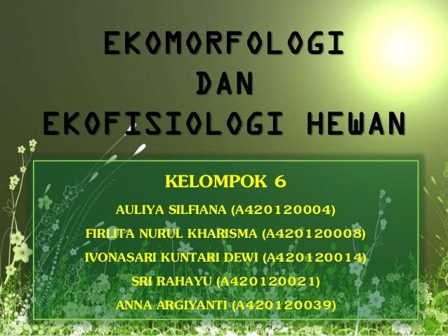 EKOMORFOLOGI DAN EKOFISIOLOGI HEWAN KELOMPOK 6 AULIYA SILFIANA (A420120004) FIRLITA NURUL KHARISMA (A420120008) IVONASARI ...