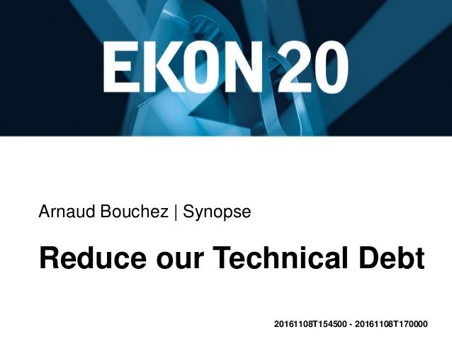 Arnaud Bouchez | Synopse Reduce our Technical Debt 20161108T154500 - 20161108T170000