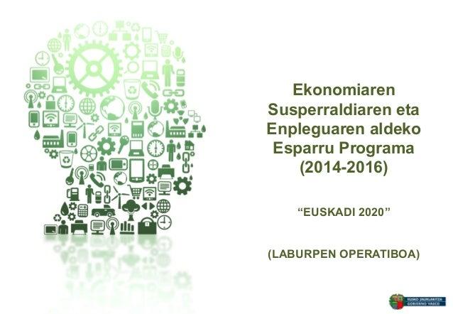 """Ekonomiaren Susperraldiaren eta Enpleguaren aldeko Esparru Programa (2014-2016) """"EUSKADI 2020"""" (LABURPEN OPERATIBOA)"""