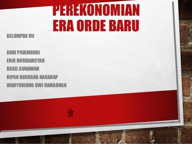 PEREKONOMIAN ERA ORDE BARUKELOMPOK VII ANDI PRIAMBUDI ERIK NURDIANSYAH RAGIL GUNAWAN RIPAN NUGRAHA HARAHAP WAHYURIDHO DWI ...