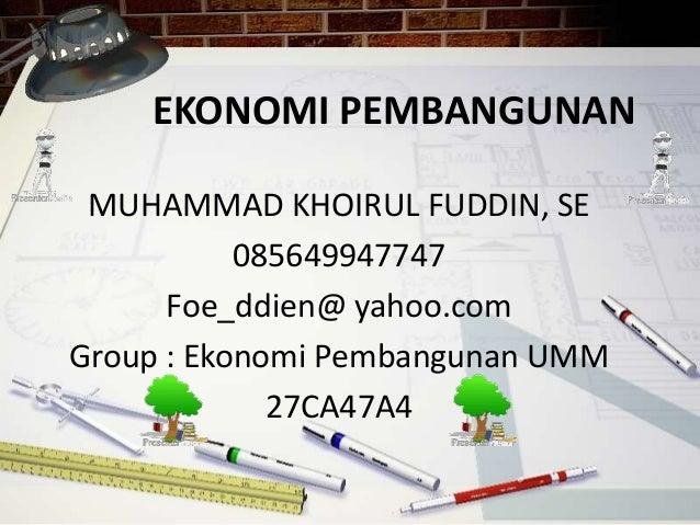 EKONOMI PEMBANGUNAN MUHAMMAD KHOIRUL FUDDIN, SE 085649947747 Foe_ddien@ yahoo.com Group : Ekonomi Pembangunan UMM 27CA47A4