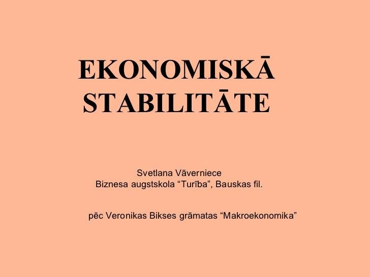 """EKONOMISKĀ STABILITĀTE Svetlana Vāverniece Biznesa augstskola """"Turība"""", Bauskas fil. pēc Veronikas Bikses grāmatas """"Makroe..."""
