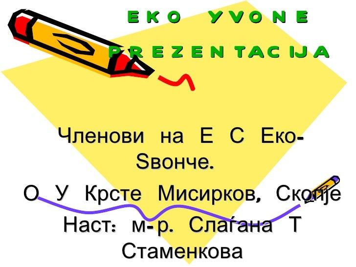 E K O YVO N ^   E      P R E Z E N TA C IJ A  Членови на Е С Еко-         Ѕвонче.О У Крсте Мисирков, Скопје   Наст: м- р. ...