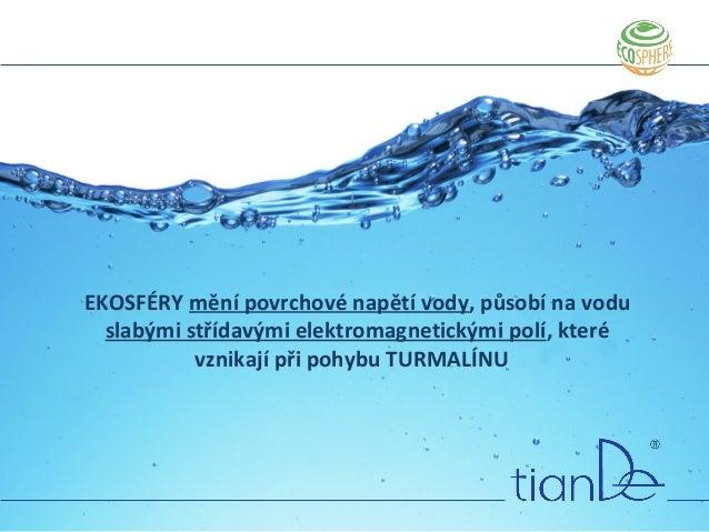 EKOSFÉRY mění povrchové napětí vody, působí na vodu slabými střídavými elektromagnetickými polí, které vznikají při pohybu...