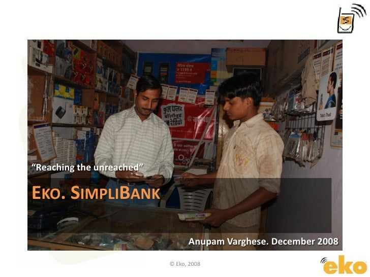 "EKO. SIMPLIBANK ""Reaching the unreached"" Anupam Varghese. December 2008 © Eko, 2008"