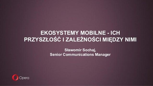 EKOSYSTEMY MOBILNE - ICH PRZYSZŁOŚĆ I ZALEŻNOŚCI MIĘDZY NIMI Sławomir Sochaj, Senior Communications Manager