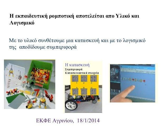 Η εκπαιδευτική ρομποτική αποτελείται απο Υλικό και Λογισμικό Με το υλικό συνθέτουμε μια κατασκευή και με το λογισμικό της ...