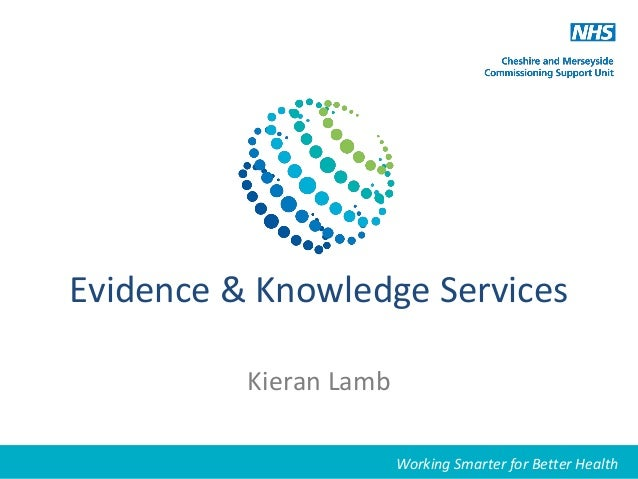 Evidence & Knowledge Services Kieran Lamb Working Smarter for Better HealthWorking Smarter for Better Health