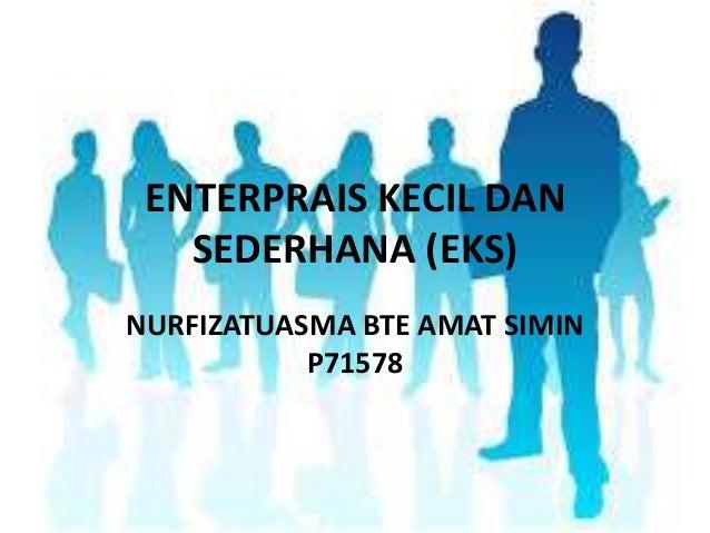 ENTERPRAIS KECIL DAN SEDERHANA (EKS) NURFIZATUASMA BTE AMAT SIMIN P71578