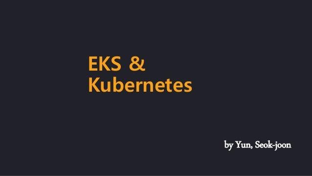 by Yun, Seok-joon EKS & Kubernetes