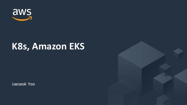 © 2019, Amazon Web Services, Inc. or its Affiliates. All rights reserved. Jaeseok Yoo K8s, Amazon EKS