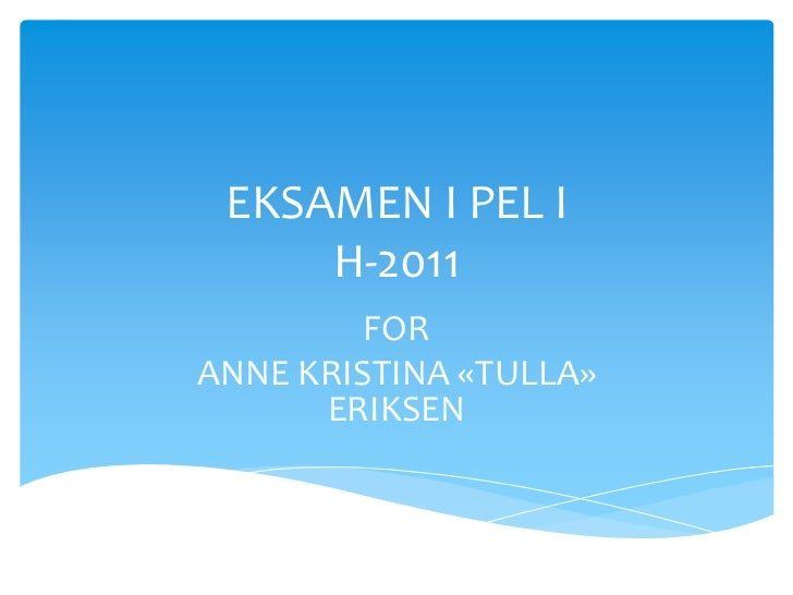 EKSAMEN I PEL I     H-2011         FORANNE KRISTINA «TULLA»      ERIKSEN