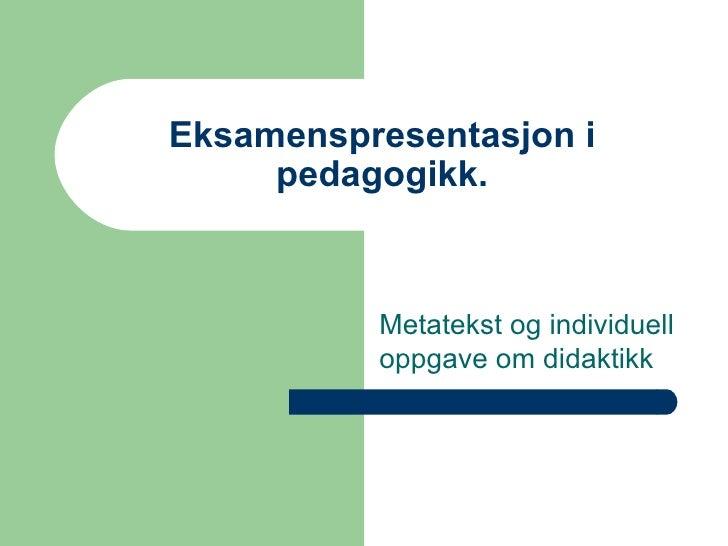 Eksamenspresentasjon i pedagogikk. Metatekst og individuell oppgave om didaktikk