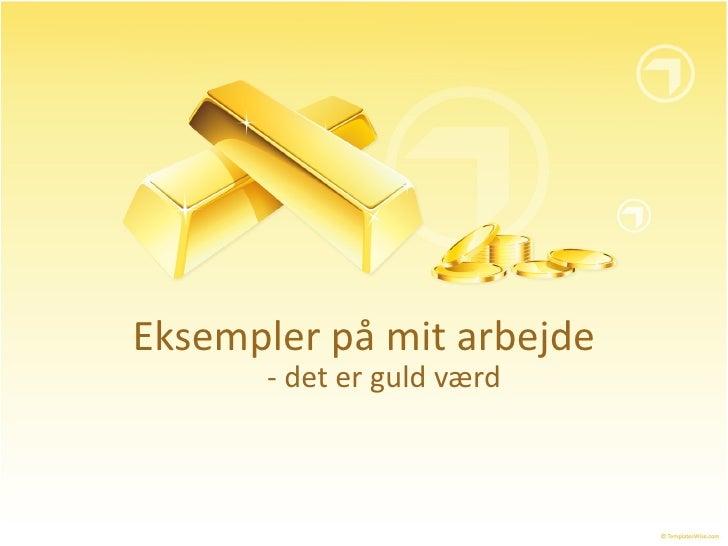 Eksempler på mit arbejde - det er guld værd