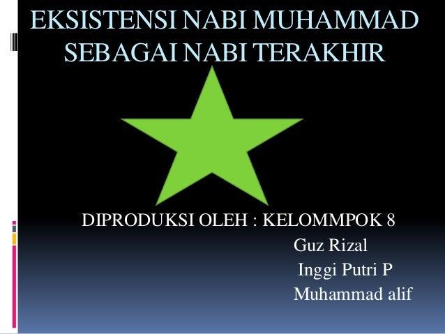 EKSISTENSI NABI MUHAMMAD SEBAGAI NABI TERAKHIR  DIPRODUKSI OLEH : KELOMMPOK 8 Guz Rizal Inggi Putri P Muhammad alif