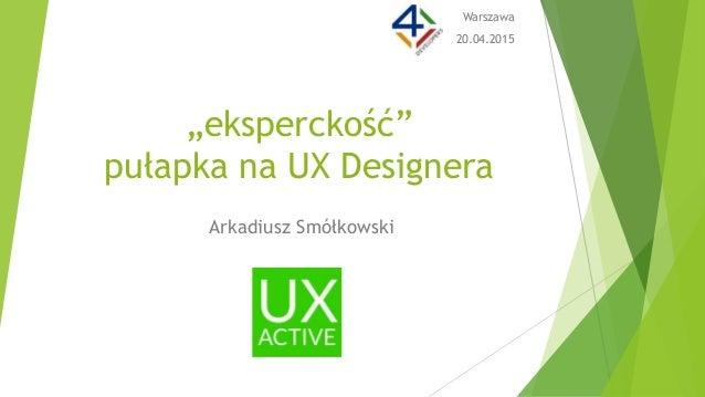 "Arkadiusz Smółkowski ""eksperckość"" pułapka na UX Designera Warszawa 20.04.2015"