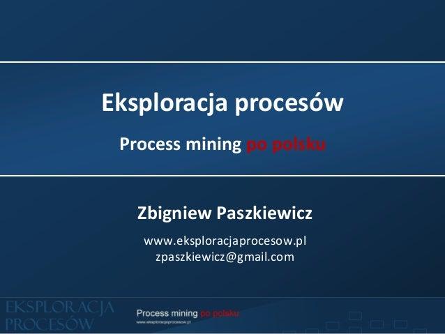 Eksploracja procesów Process mining po polsku   Zbigniew Paszkiewicz   www.eksploracjaprocesow.pl    zpaszkiewicz@gmail.com