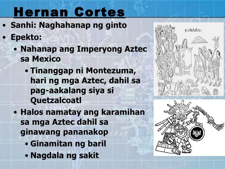 <ul><li>Sanhi: Naghahanap ng ginto  </li></ul><ul><li>Epekto:  </li></ul><ul><ul><li>Nahanap ang Imperyong Aztec sa Mexico...